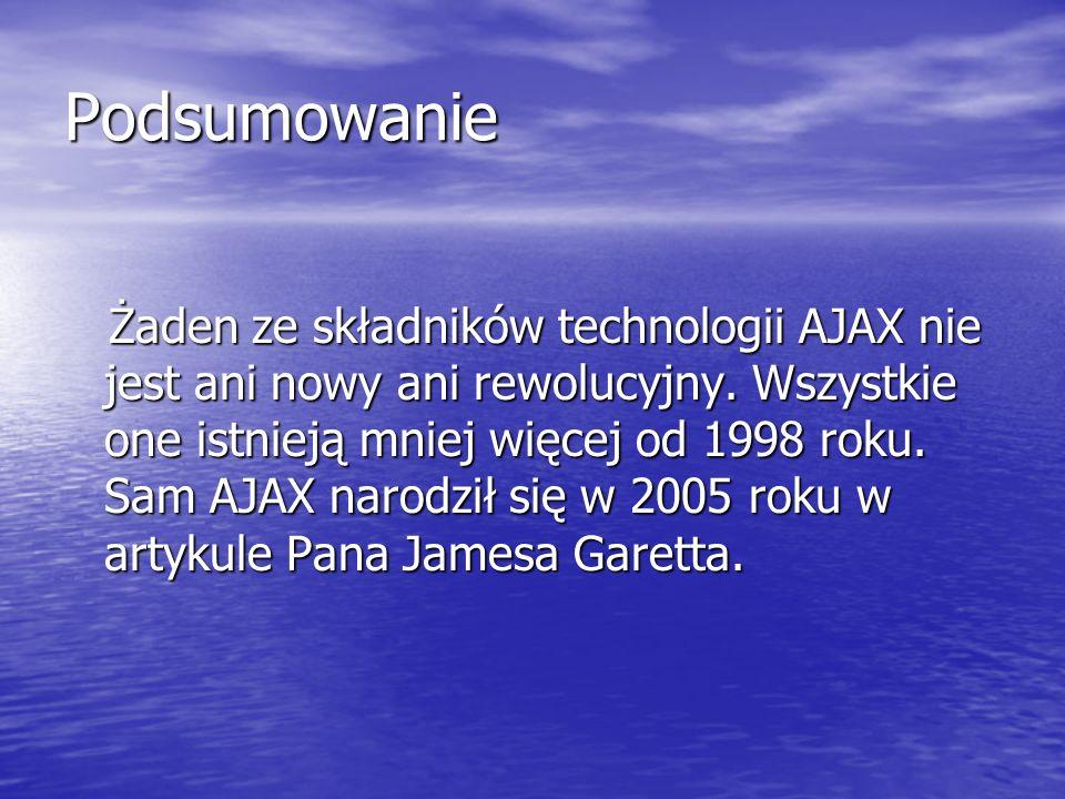 Podsumowanie Żaden ze składników technologii AJAX nie jest ani nowy ani rewolucyjny. Wszystkie one istnieją mniej więcej od 1998 roku. Sam AJAX narodz