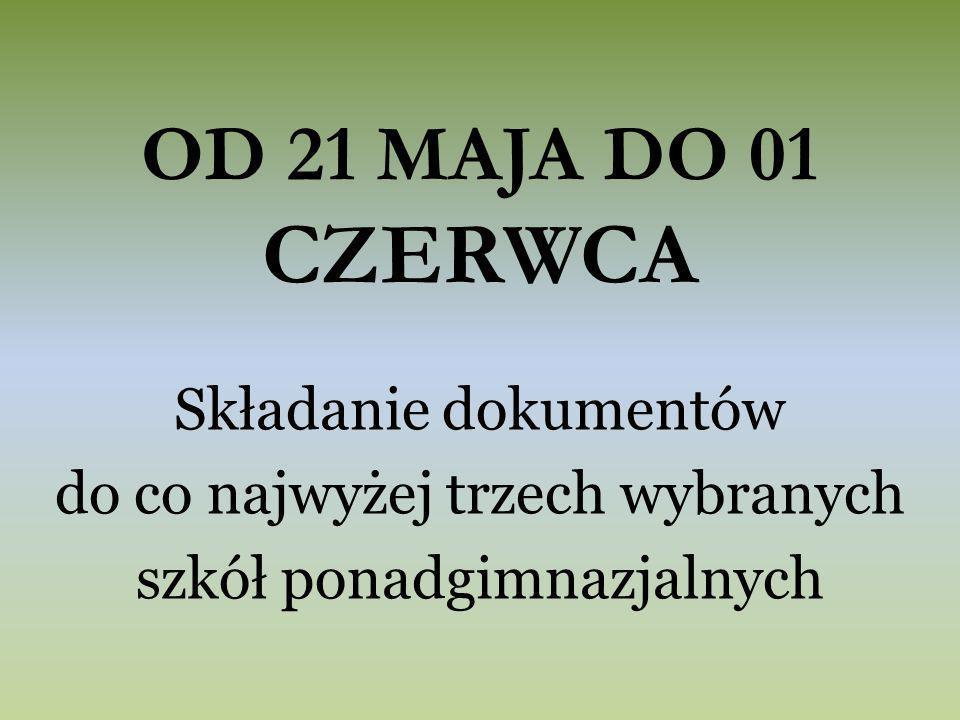 OD 21 MAJA DO 01 CZERWCA Składanie dokumentów do co najwyżej trzech wybranych szkół ponadgimnazjalnych