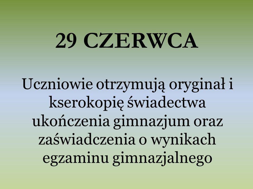 29 CZERWCA Uczniowie otrzymują oryginał i kserokopię świadectwa ukończenia gimnazjum oraz zaświadczenia o wynikach egzaminu gimnazjalnego
