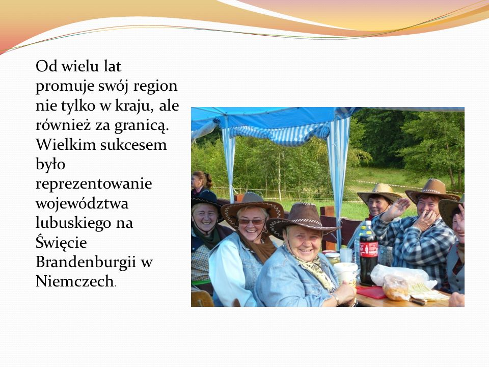 Od wielu lat promuje swój region nie tylko w kraju, ale również za granicą. Wielkim sukcesem było reprezentowanie województwa lubuskiego na Święcie Br