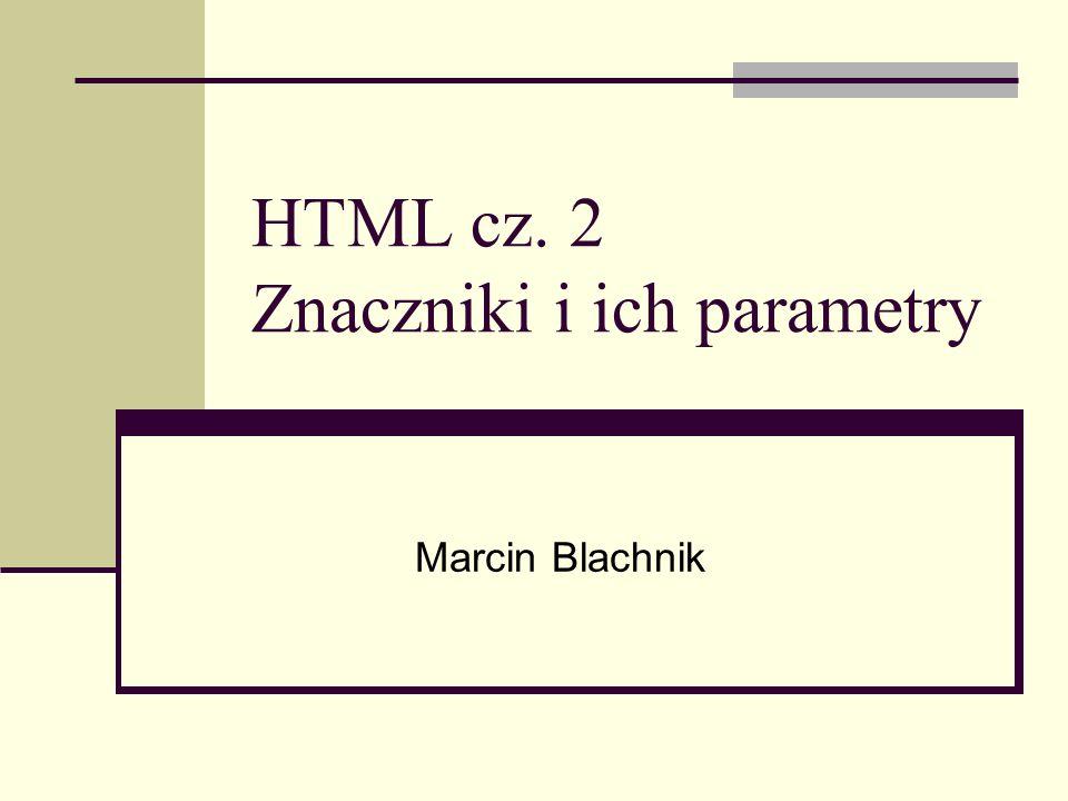 HTML cz. 2 Znaczniki i ich parametry Marcin Blachnik