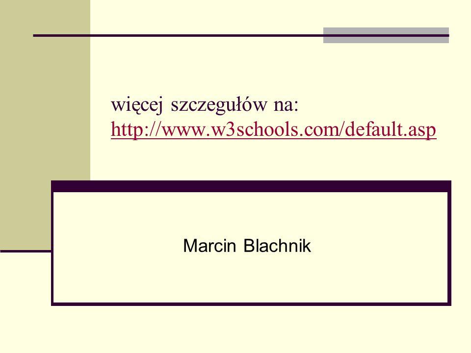 więcej szczegułów na: http://www.w3schools.com/default.asp http://www.w3schools.com/default.asp Marcin Blachnik