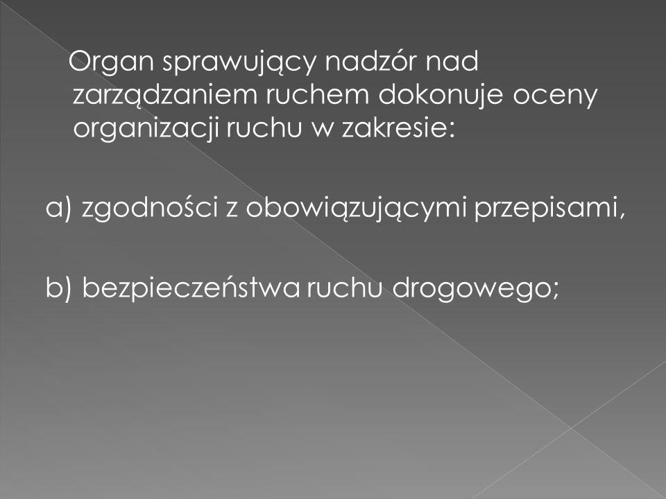 Organ sprawujący nadzór nad zarządzaniem ruchem dokonuje oceny organizacji ruchu w zakresie: a) zgodności z obowiązującymi przepisami, b) bezpieczeńst