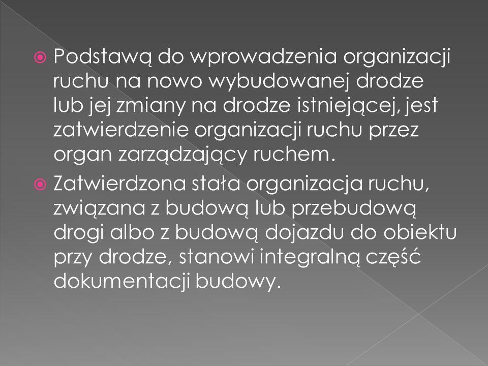 Podstawą do wprowadzenia organizacji ruchu na nowo wybudowanej drodze lub jej zmiany na drodze istniejącej, jest zatwierdzenie organizacji ruchu przez
