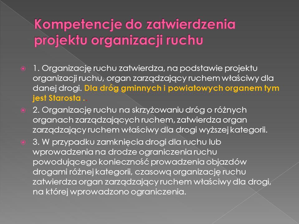 1. Organizację ruchu zatwierdza, na podstawie projektu organizacji ruchu, organ zarządzający ruchem właściwy dla danej drogi. Dla dróg gminnych i powi