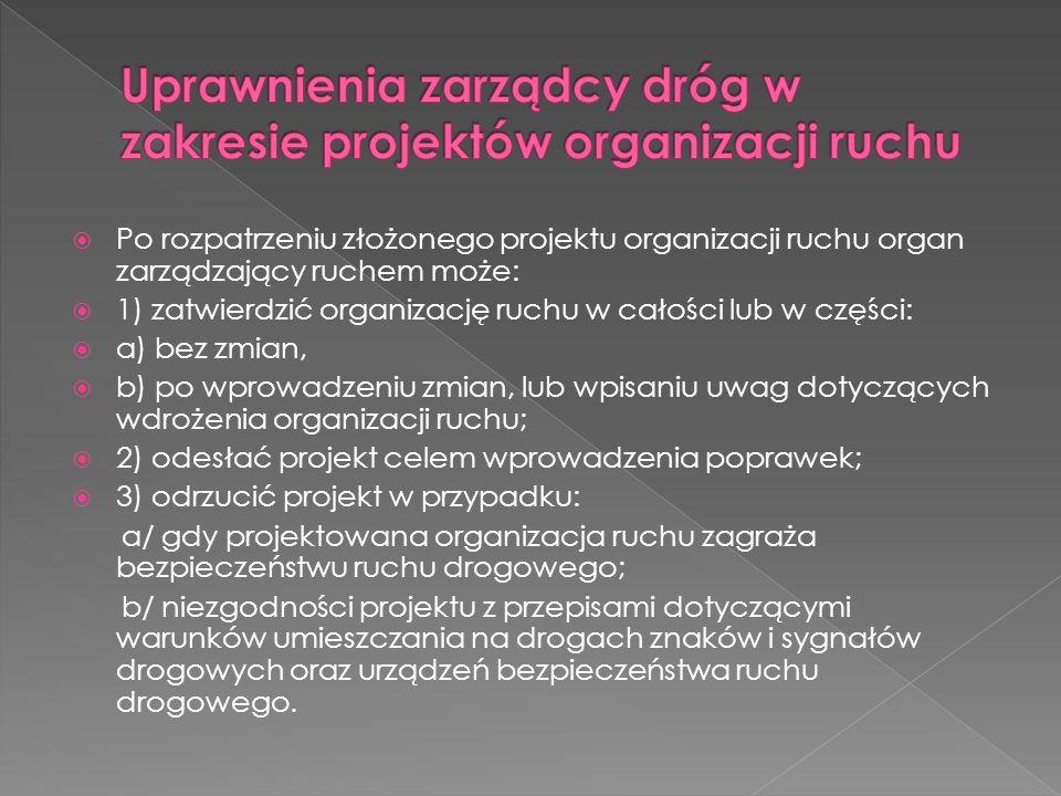 Po rozpatrzeniu złożonego projektu organizacji ruchu organ zarządzający ruchem może: 1) zatwierdzić organizację ruchu w całości lub w części: a) bez z