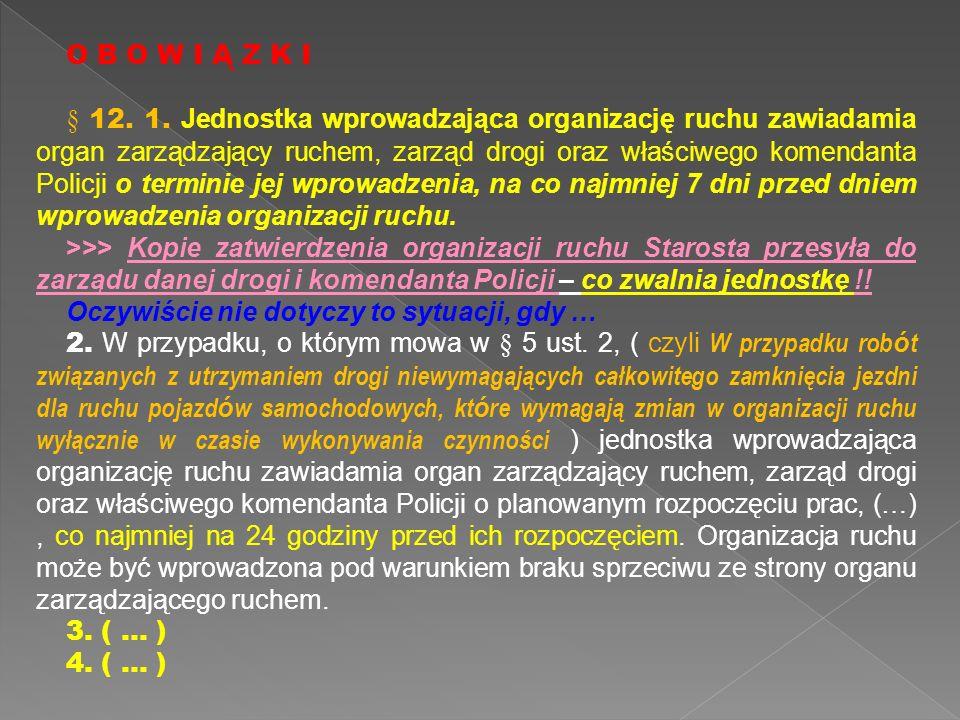 O B O W I Ą Z K I § 12. 1. Jednostka wprowadzająca organizację ruchu zawiadamia organ zarządzający ruchem, zarząd drogi oraz właściwego komendanta Pol