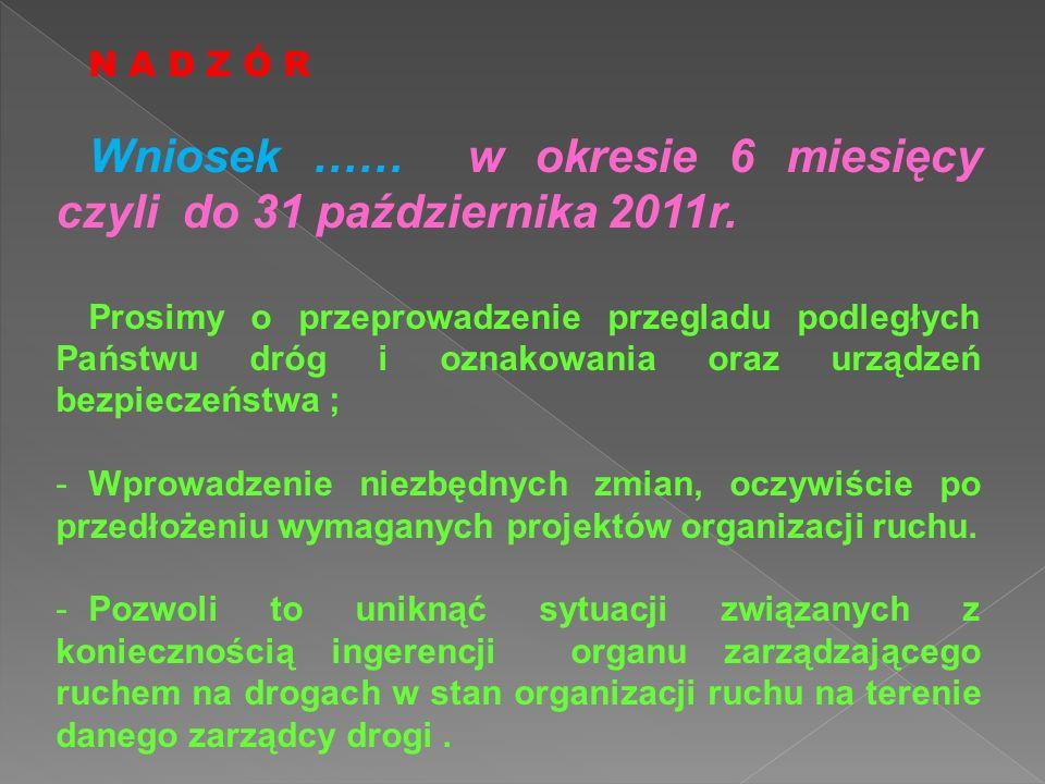 N A D Z Ó R Wniosek …… w okresie 6 miesięcy czyli do 31 października 2011r. Prosimy o przeprowadzenie przegladu podległych Państwu dróg i oznakowania