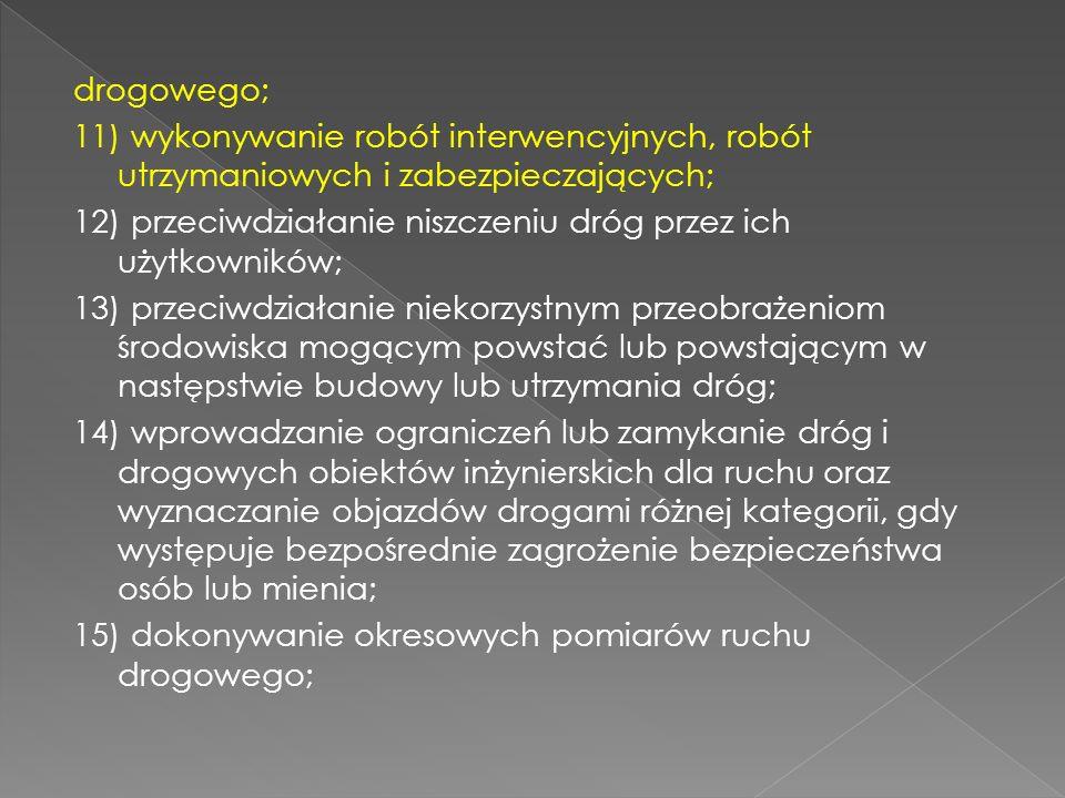 drogowego; 11) wykonywanie robót interwencyjnych, robót utrzymaniowych i zabezpieczających; 12) przeciwdziałanie niszczeniu dróg przez ich użytkownikó