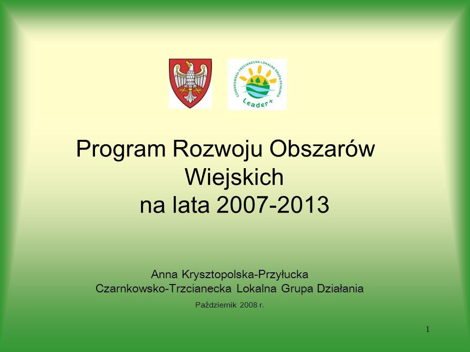 1 Program Rozwoju Obszarów Wiejskich na lata 2007-2013 Anna Krysztopolska-Przyłucka Czarnkowsko-Trzcianecka Lokalna Grupa Działania Październik 2008 r