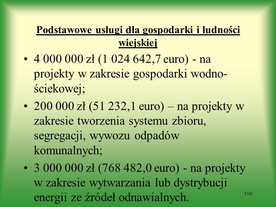 Podstawowe usługi dla gospodarki i ludności wiejskiej 4 000 000 zł (1 024 642,7 euro) - na projekty w zakresie gospodarki wodno- ściekowej; 200 000 zł