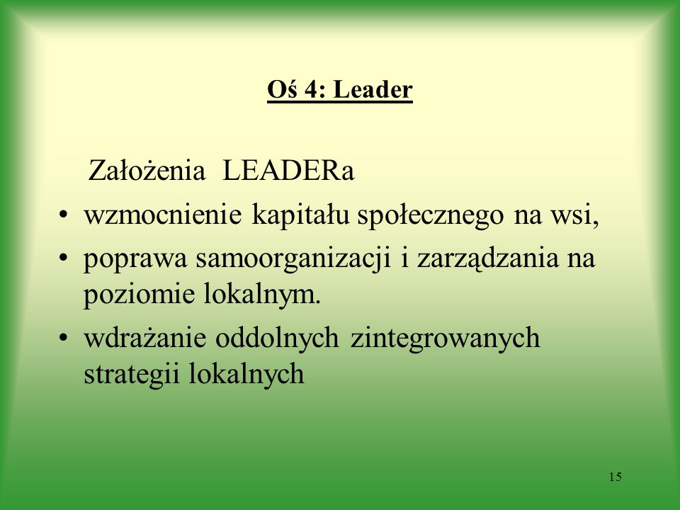 Oś 4: Leader Założenia LEADERa wzmocnienie kapitału społecznego na wsi, poprawa samoorganizacji i zarządzania na poziomie lokalnym. wdrażanie oddolnyc