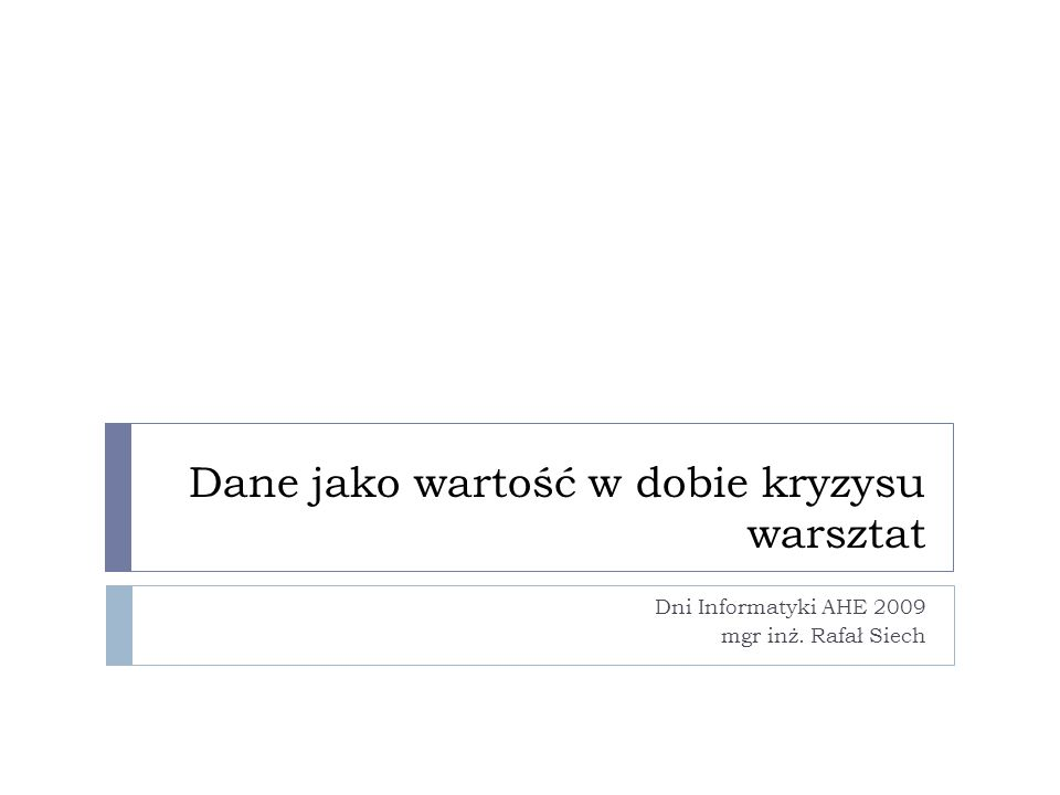 Dane jako wartość w dobie kryzysu warsztat Dni Informatyki AHE 2009 mgr inż. Rafał Siech