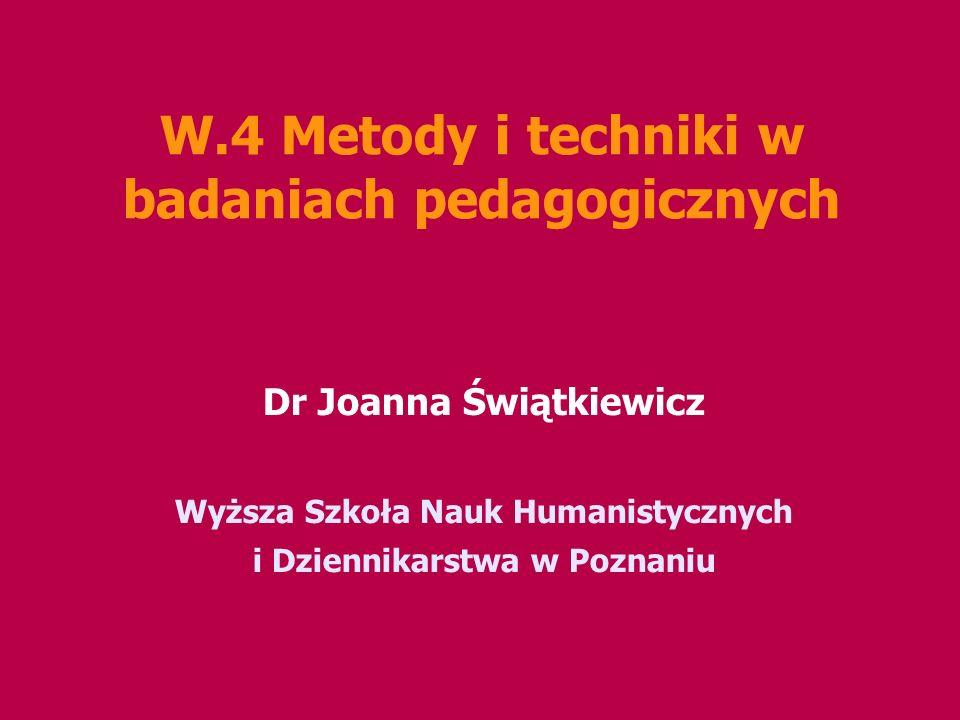 W.4 Metody i techniki w badaniach pedagogicznych Dr Joanna Świątkiewicz Wyższa Szkoła Nauk Humanistycznych i Dziennikarstwa w Poznaniu