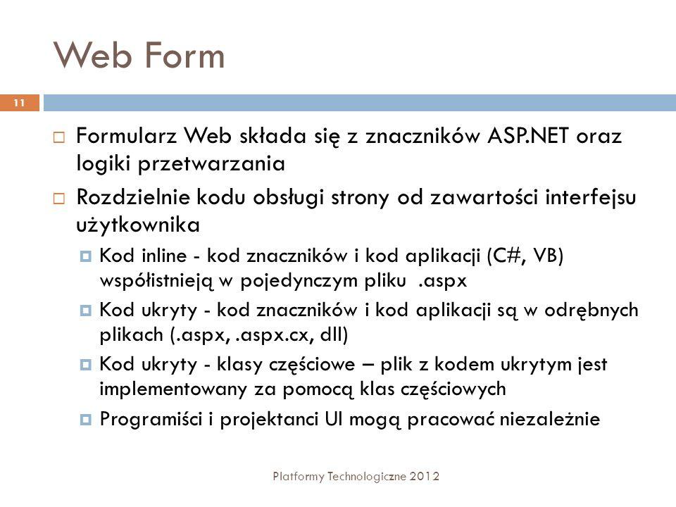 Web Form Platformy Technologiczne 2012 11 Formularz Web składa się z znaczników ASP.NET oraz logiki przetwarzania Rozdzielnie kodu obsługi strony od z