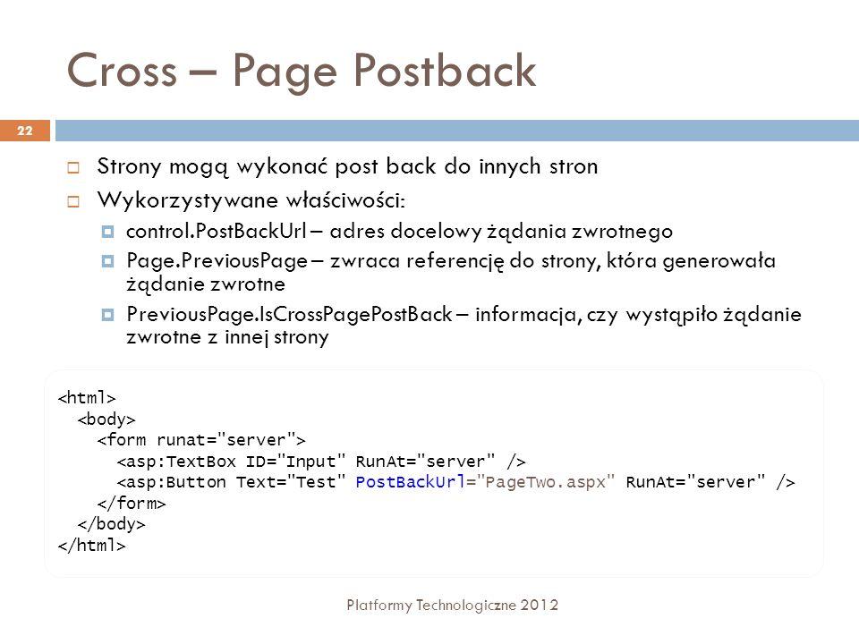 Cross – Page Postback Platformy Technologiczne 2012 22 Strony mogą wykonać post back do innych stron Wykorzystywane właściwości: control.PostBackUrl –