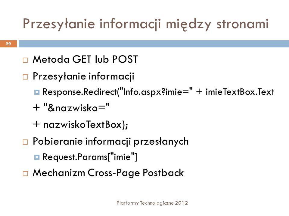 Przesyłanie informacji między stronami Platformy Technologiczne 2012 29 Metoda GET lub POST Przesyłanie informacji Response.Redirect(