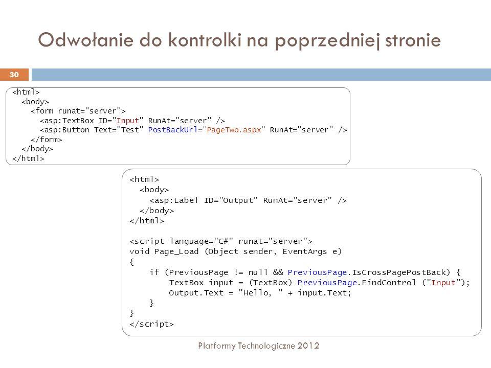 Odwołanie do kontrolki na poprzedniej stronie Platformy Technologiczne 2012 30 void Page_Load (Object sender, EventArgs e) { if (PreviousPage != null