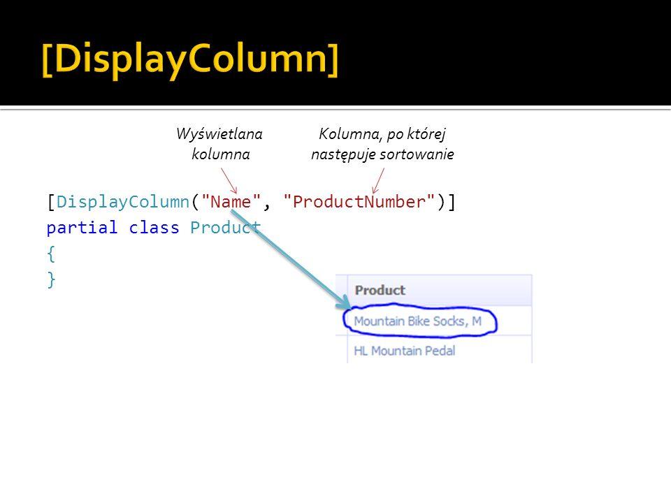 [DisplayColumn( Name , ProductNumber )] partial class Product { } Wyświetlana kolumna Kolumna, po której następuje sortowanie