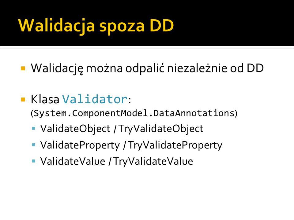 Walidację można odpalić niezależnie od DD Klasa Validator : ( System.ComponentModel.DataAnnotations ) ValidateObject / TryValidateObject ValidateProperty / TryValidateProperty ValidateValue / TryValidateValue
