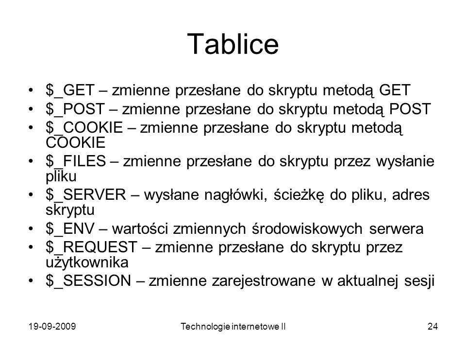 19-09-2009Technologie internetowe II24 Tablice $_GET – zmienne przesłane do skryptu metodą GET $_POST – zmienne przesłane do skryptu metodą POST $_COO