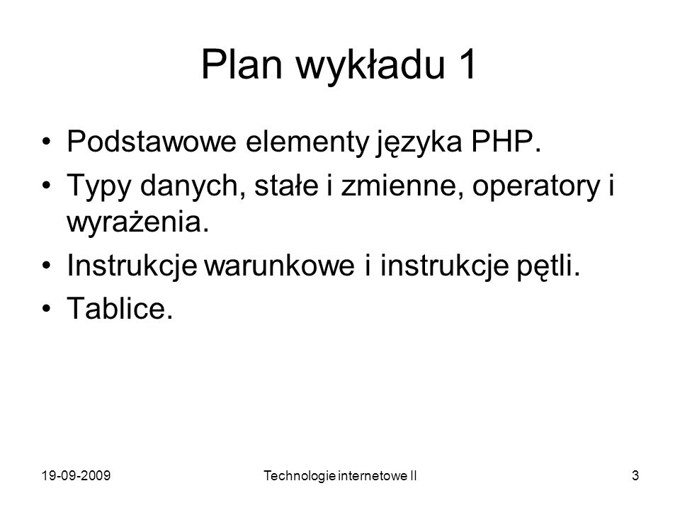 19-09-2009Technologie internetowe II3 Plan wykładu 1 Podstawowe elementy języka PHP. Typy danych, stałe i zmienne, operatory i wyrażenia. Instrukcje w