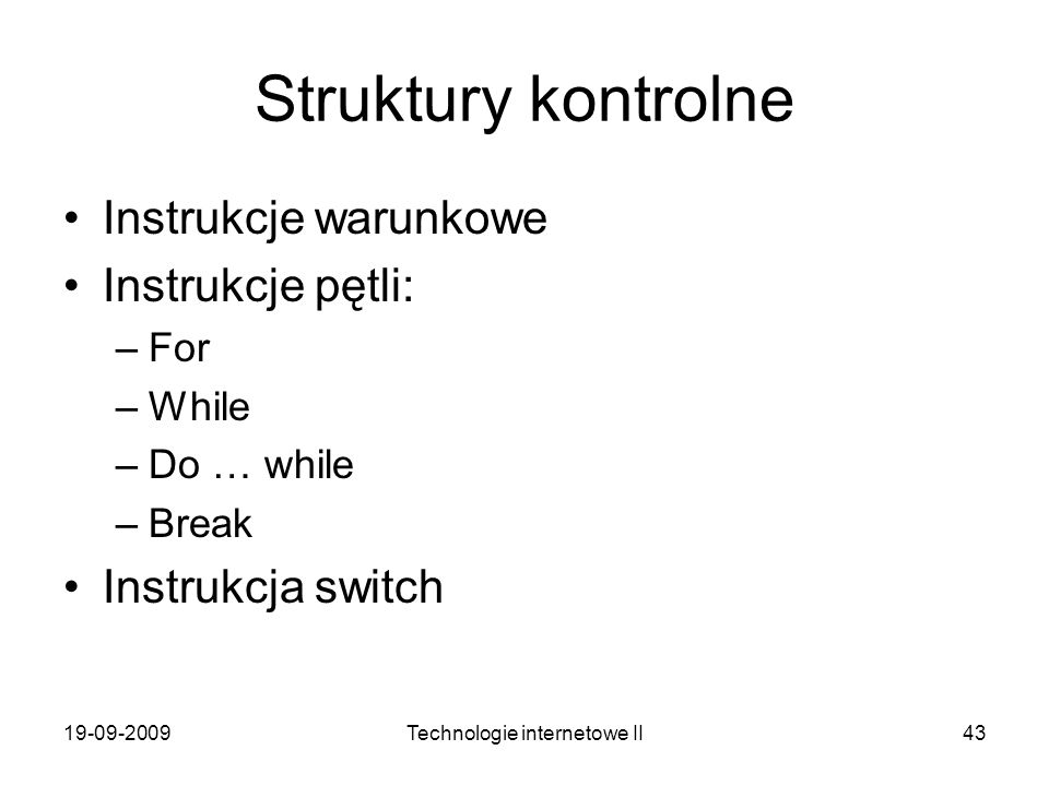 19-09-2009Technologie internetowe II43 Struktury kontrolne Instrukcje warunkowe Instrukcje pętli: –For –While –Do … while –Break Instrukcja switch