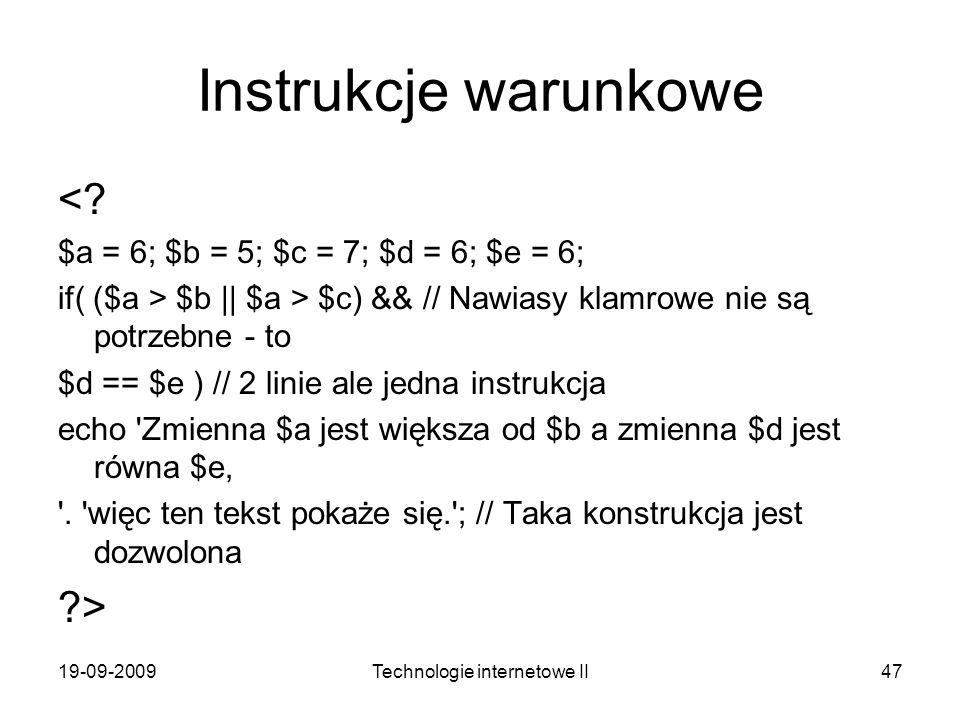 19-09-2009Technologie internetowe II47 Instrukcje warunkowe <? $a = 6; $b = 5; $c = 7; $d = 6; $e = 6; if( ($a > $b    $a > $c) && // Nawiasy klamrowe