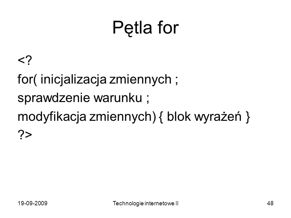 19-09-2009Technologie internetowe II48 Pętla for <? for( inicjalizacja zmiennych ; sprawdzenie warunku ; modyfikacja zmiennych) { blok wyrażeń } ?>