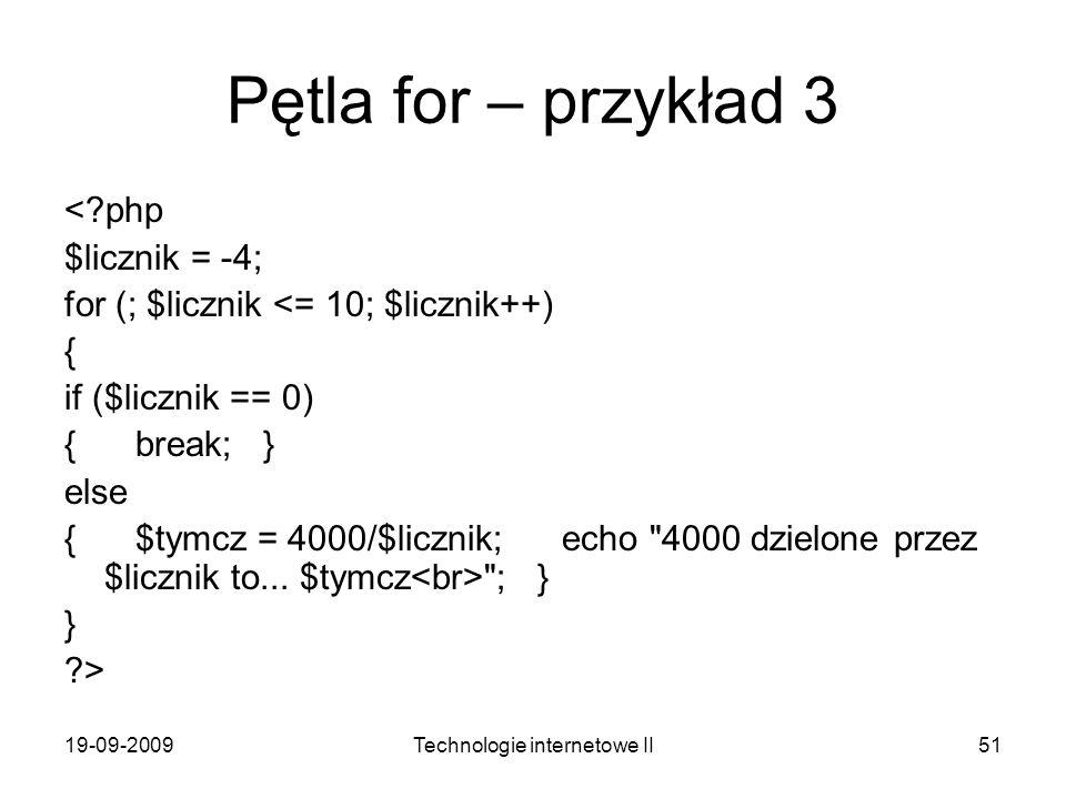 19-09-2009Technologie internetowe II51 Pętla for – przykład 3 <?php $licznik = -4; for (; $licznik <= 10; $licznik++) { if ($licznik == 0) { break; }