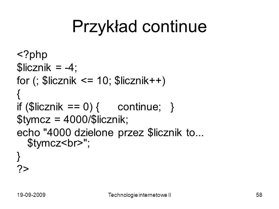 19-09-2009Technologie internetowe II58 Przykład continue <?php $licznik = -4; for (; $licznik <= 10; $licznik++) { if ($licznik == 0) { continue; } $t