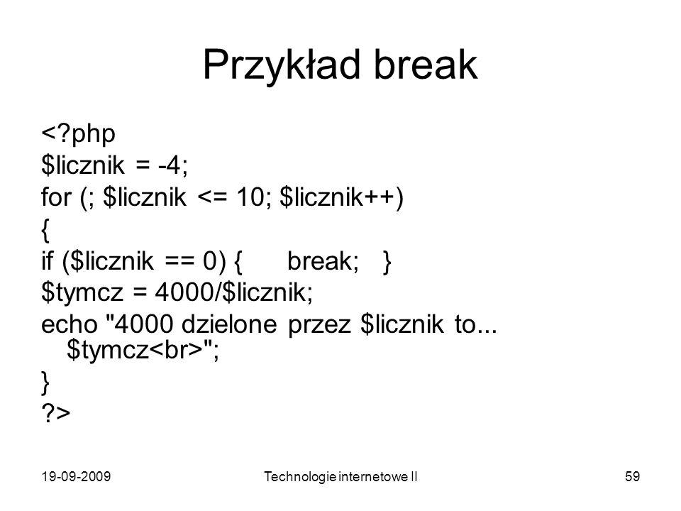 19-09-2009Technologie internetowe II59 Przykład break <?php $licznik = -4; for (; $licznik <= 10; $licznik++) { if ($licznik == 0) { break; } $tymcz =