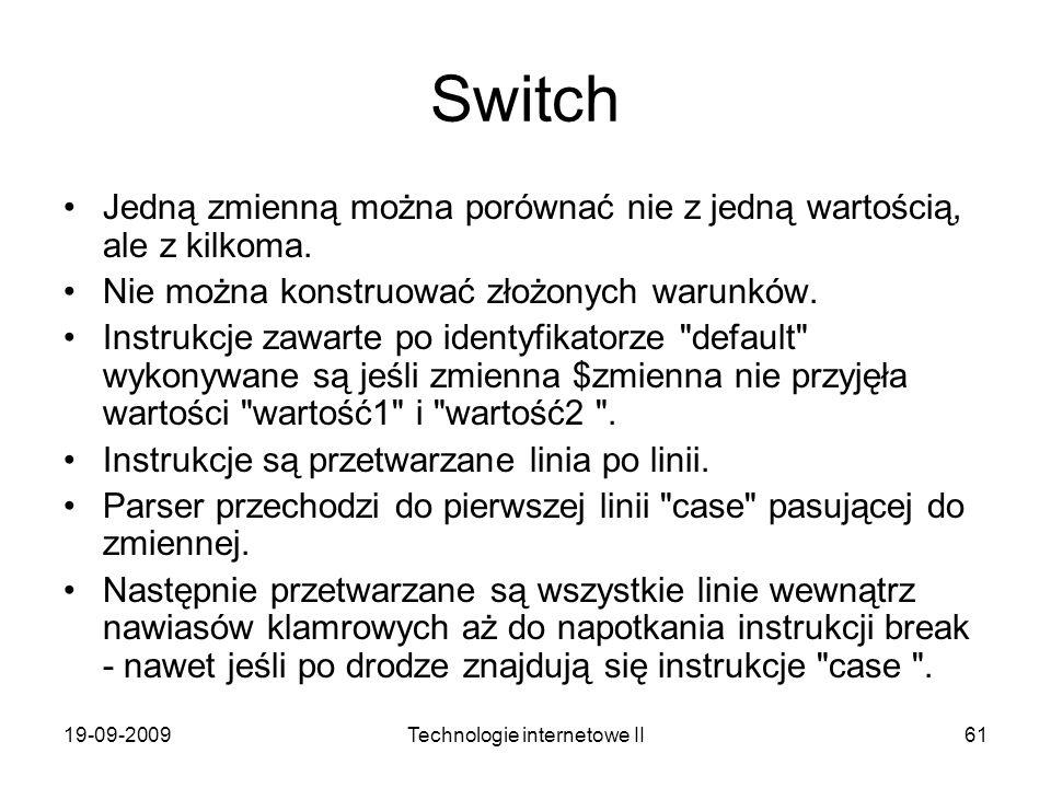 19-09-2009Technologie internetowe II61 Switch Jedną zmienną można porównać nie z jedną wartością, ale z kilkoma. Nie można konstruować złożonych warun