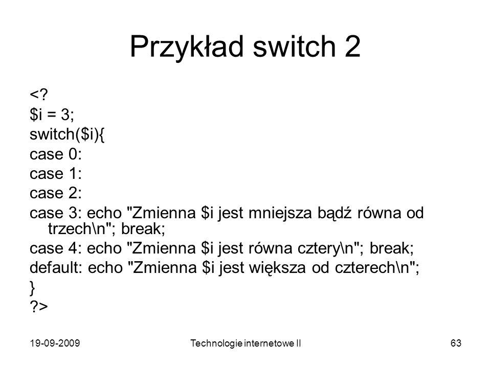 19-09-2009Technologie internetowe II63 Przykład switch 2 <? $i = 3; switch($i){ case 0: case 1: case 2: case 3: echo
