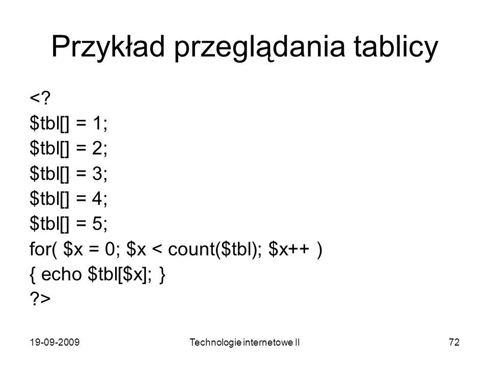 19-09-2009Technologie internetowe II72 Przykład przeglądania tablicy <? $tbl[] = 1; $tbl[] = 2; $tbl[] = 3; $tbl[] = 4; $tbl[] = 5; for( $x = 0; $x <