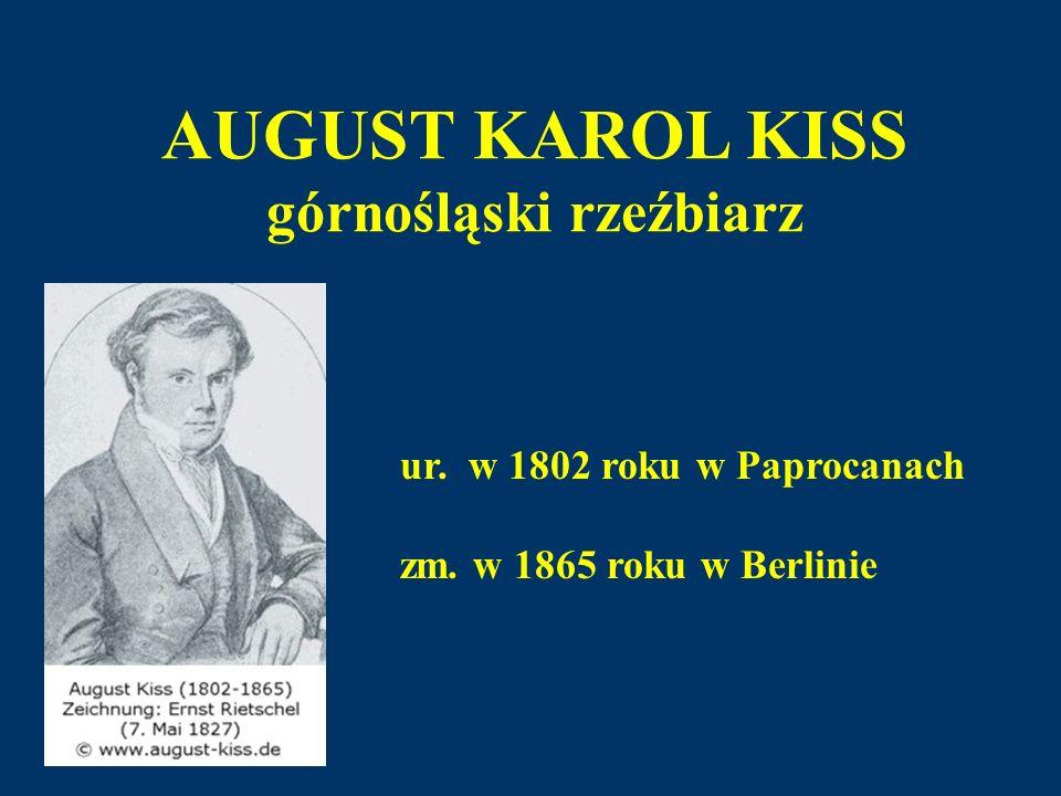 AUGUST KAROL KISS górnośląski rzeźbiarz ur. w 1802 roku w Paprocanach zm. w 1865 roku w Berlinie