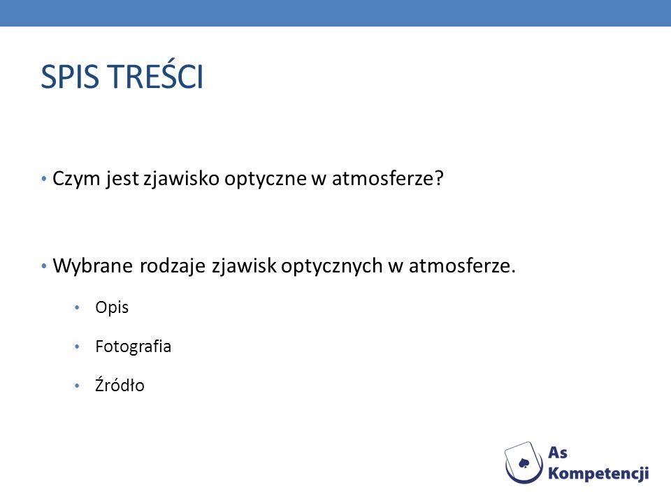 SPIS TREŚCI Czym jest zjawisko optyczne w atmosferze? Wybrane rodzaje zjawisk optycznych w atmosferze. Opis Fotografia Źródło