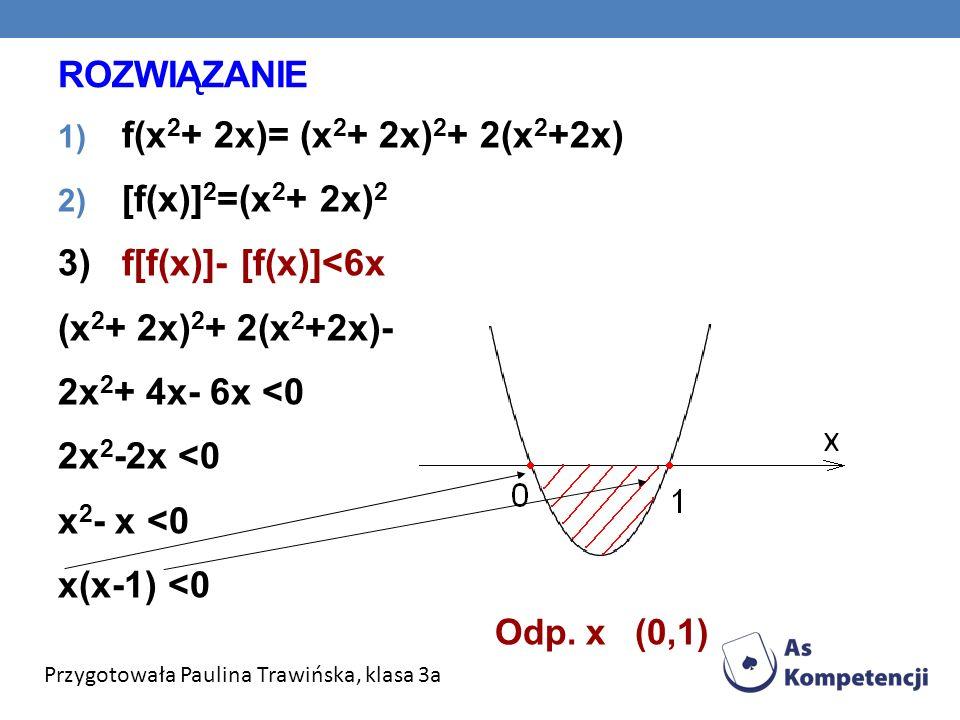 ROZWIĄZANIE 1) f(x 2 + 2x)= (x 2 + 2x) 2 + 2(x 2 +2x) 2) [f(x)] 2 =(x 2 + 2x) 2 3) f[f(x)]- [f(x)]<6x (x 2 + 2x) 2 + 2(x 2 +2x)- (x 2 + 2x) 2 <6x 2x 2