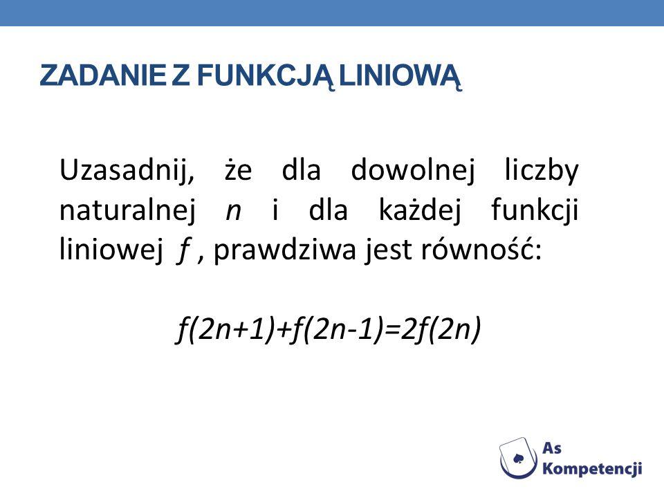ZADANIE Z FUNKCJĄ LINIOWĄ Uzasadnij, że dla dowolnej liczby naturalnej n i dla każdej funkcji liniowej f, prawdziwa jest równość: f(2n+1)+f(2n-1)=2f(2