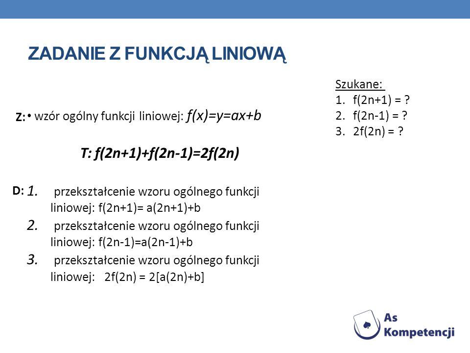 ZADANIE Z FUNKCJĄ LINIOWĄ wzór ogólny funkcji liniowej: f(x)=y=ax+b T: f(2n+1)+f(2n-1)=2f(2n) 1. przekształcenie wzoru ogólnego funkcji liniowej: f(2n