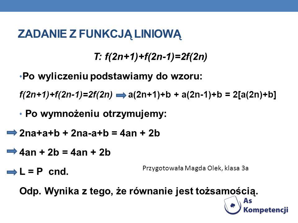 ZADANIE Z FUNKCJĄ LINIOWĄ T: f(2n+1)+f(2n-1)=2f(2n) Po wyliczeniu podstawiamy do wzoru: f(2n+1)+f(2n-1)=2f(2n) a(2n+1)+b + a(2n-1)+b = 2[a(2n)+b] Po w