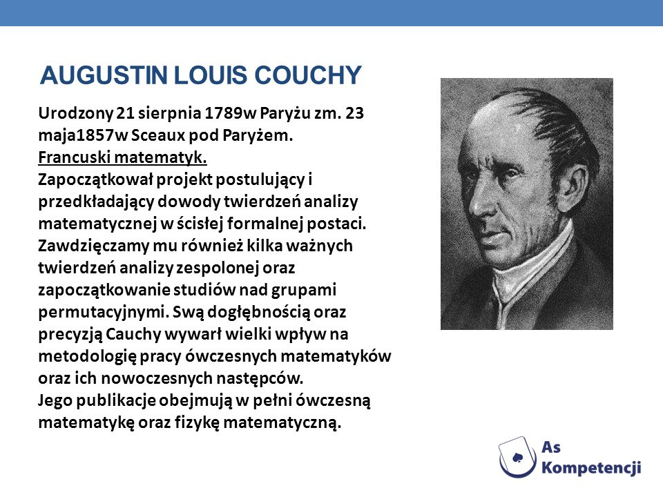 AUGUSTIN LOUIS COUCHY Urodzony 21 sierpnia 1789w Paryżu zm. 23 maja1857w Sceaux pod Paryżem. Francuski matematyk. Zapoczątkował projekt postulujący i