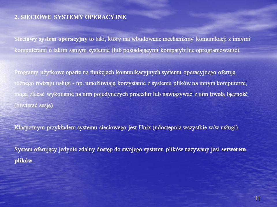 11 2. SIECIOWE SYSTEMY OPERACYJNE Sieciowy system operacyjny to taki, który ma wbudowane mechanizmy komunikacji z innymi komputerami o takim samym sys