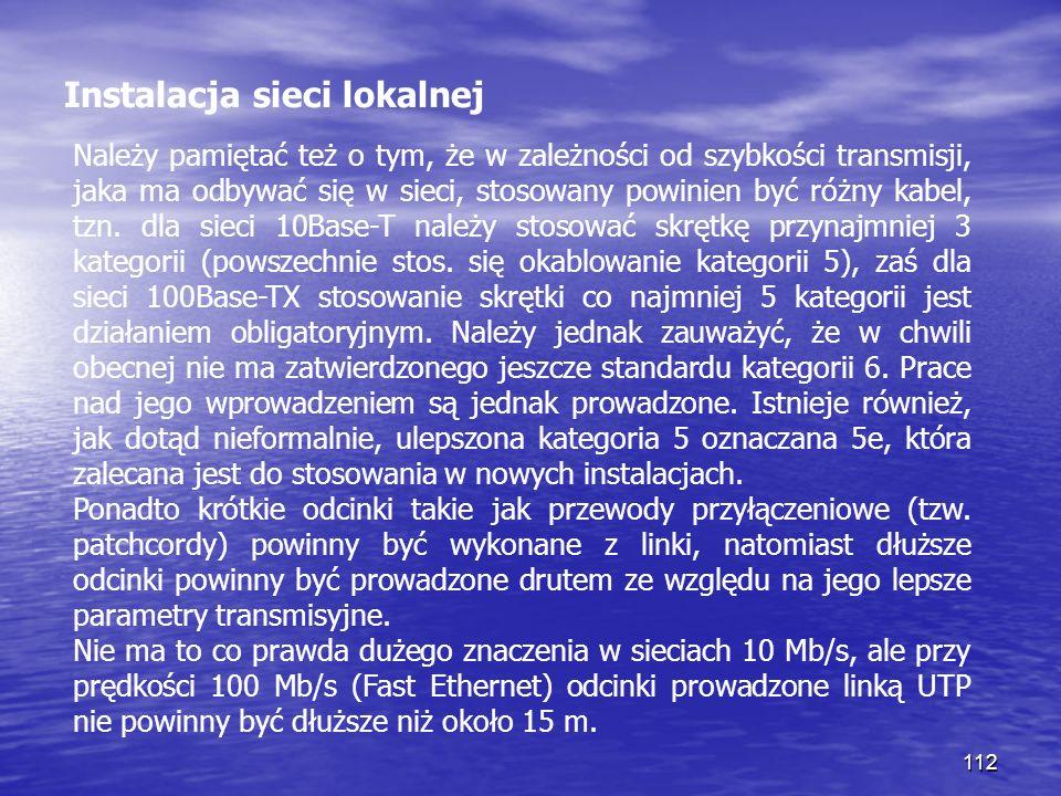 112 Instalacja sieci lokalnej Należy pamiętać też o tym, że w zależności od szybkości transmisji, jaka ma odbywać się w sieci, stosowany powinien być