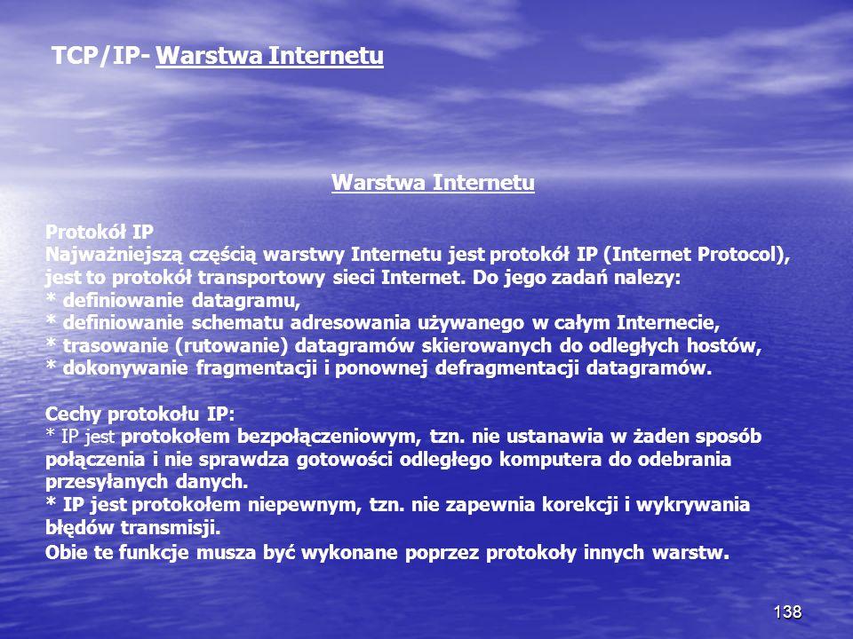 138 TCP/IP- Warstwa Internetu Warstwa Internetu Protokół IP Najważniejszą częścią warstwy Internetu jest protokół IP (Internet Protocol), jest to prot
