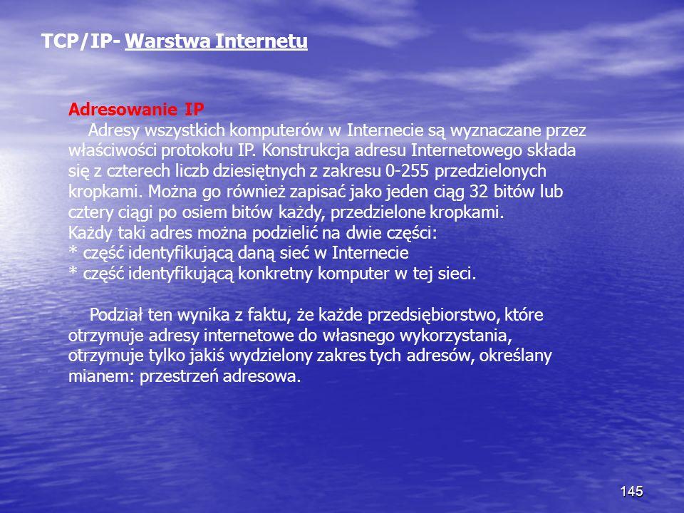 145 TCP/IP- Warstwa Internetu Adresowanie IP Adresy wszystkich komputerów w Internecie są wyznaczane przez właściwości protokołu IP. Konstrukcja adres