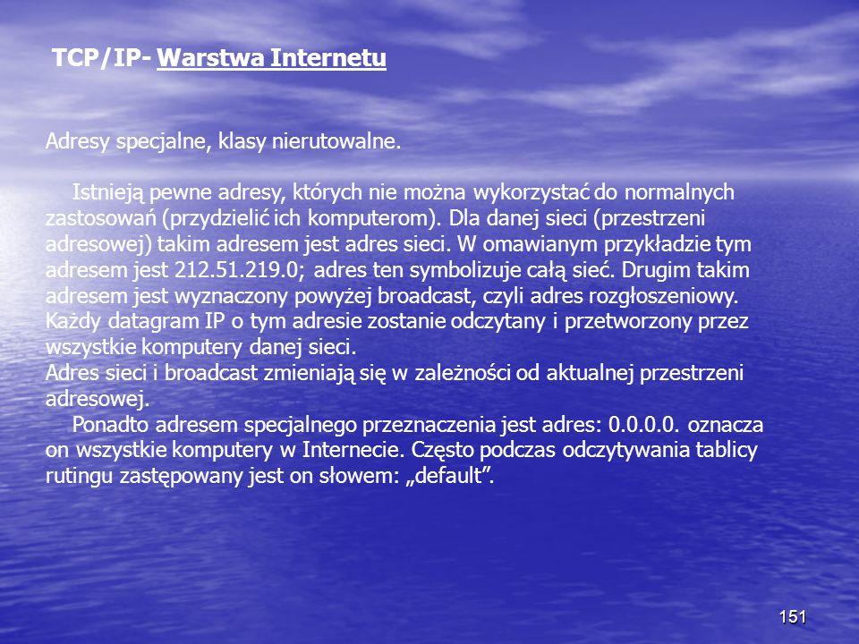 151 TCP/IP- Warstwa Internetu Adresy specjalne, klasy nierutowalne. Istnieją pewne adresy, których nie można wykorzystać do normalnych zastosowań (prz