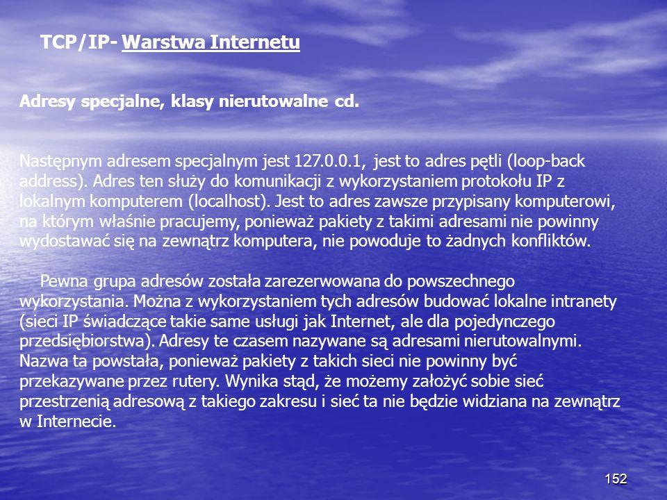 152 TCP/IP- Warstwa Internetu Adresy specjalne, klasy nierutowalne cd. Następnym adresem specjalnym jest 127.0.0.1, jest to adres pętli (loop-back add