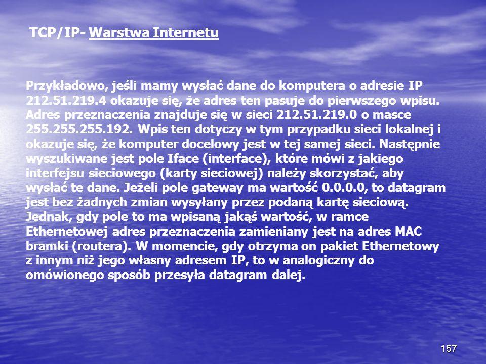 157 TCP/IP- Warstwa Internetu Przykładowo, jeśli mamy wysłać dane do komputera o adresie IP 212.51.219.4 okazuje się, że adres ten pasuje do pierwszeg