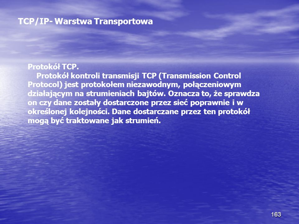 163 TCP/IP- Warstwa Transportowa Protokół TCP. Protokół kontroli transmisji TCP (Transmission Control Protocol) jest protokołem niezawodnym, połączeni